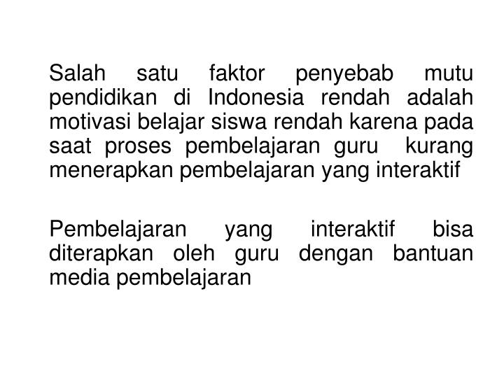 Salah satu faktor penyebab mutu pendidikan di Indonesia rendah adalah motivasi belajar siswa rendah karena pada saat proses pembelajaran guru  kurang menerapkan pembelajaran yang interaktif