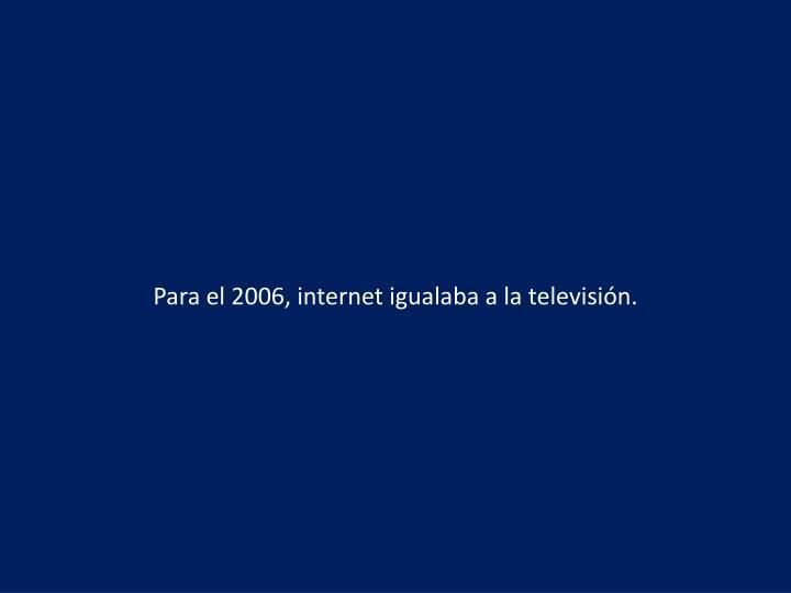 Para el 2006, internet igualaba a la televisión.