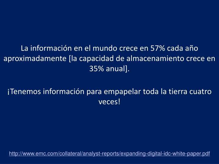 La información en el mundo crece en 57% cada año aproximadamente [la capacidad de almacenamiento crece en 35% anual].