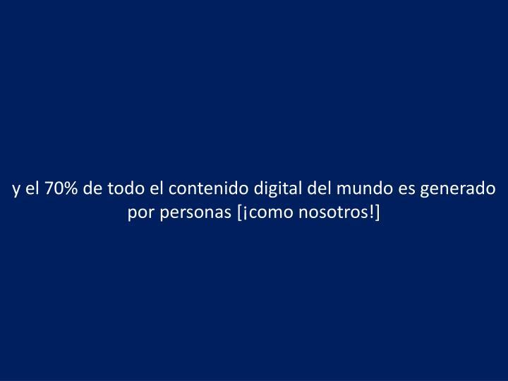 y el 70% de todo el contenido digital del mundo es generado por personas [¡como nosotros!]
