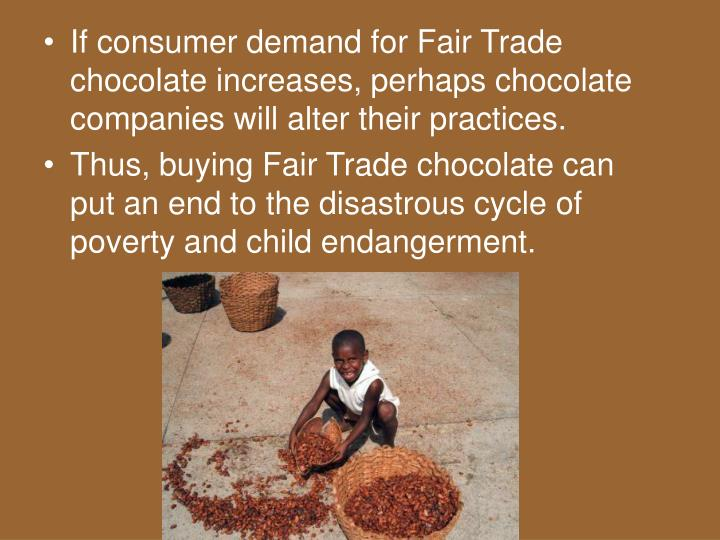 If consumer demand for Fair Trade chocolate increases, perhaps chocolate companies will alter their practices.
