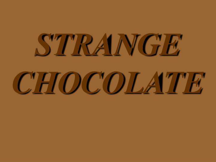 STRANGE CHOCOLATE