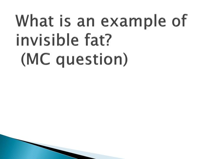 What is an example of invisible fat?
