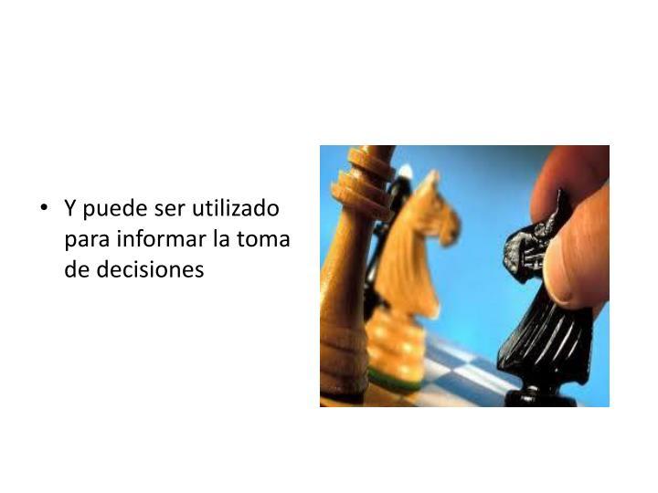Y puede ser utilizado para informar la toma de decisiones