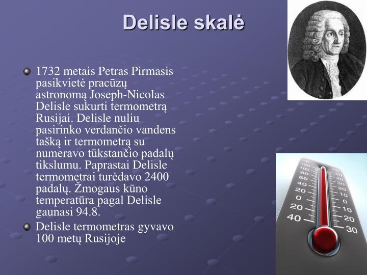 1732 metais Petras Pirmasis pasikvietė pracūzų astronomą Joseph-Nicolas Delisle sukurti termometrą Rusijai. Delisle nuliu pasirinko verdančio vandens tašką ir termometrą su numeravo tūkstančio padalų tikslumu. Paprastai Delisle termometrai turėdavo 2400 padalų. Žmogaus kūno temperatūra pagal Delisle gaunasi 94.8.
