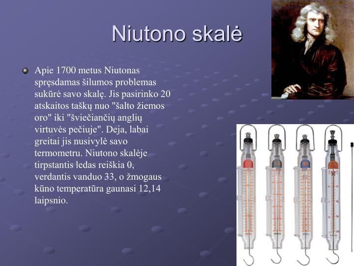 """Apie 1700 metus Niutonas spręsdamas šilumos problemas sukūrė savo skalę. Jis pasirinko 20 atskaitos taškų nuo """"šalto žiemos oro"""" iki """"šviečiančių anglių virtuvės pečiuje"""". Deja, labai greitai jis nusivylė savo termometru. Niutono skalėje tirpstantis ledas reiškia 0, verdantis vanduo 33, o žmogaus kūno temperatūra gaunasi 12,14 laipsnio."""
