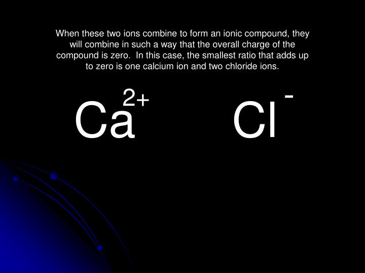 When these two ions combine to form an ionic compound, they will combine in such a way that the overall charge of the compound is zero.  In this case, the smallest ratio that adds up to zero is one calcium ion and two chloride ions.