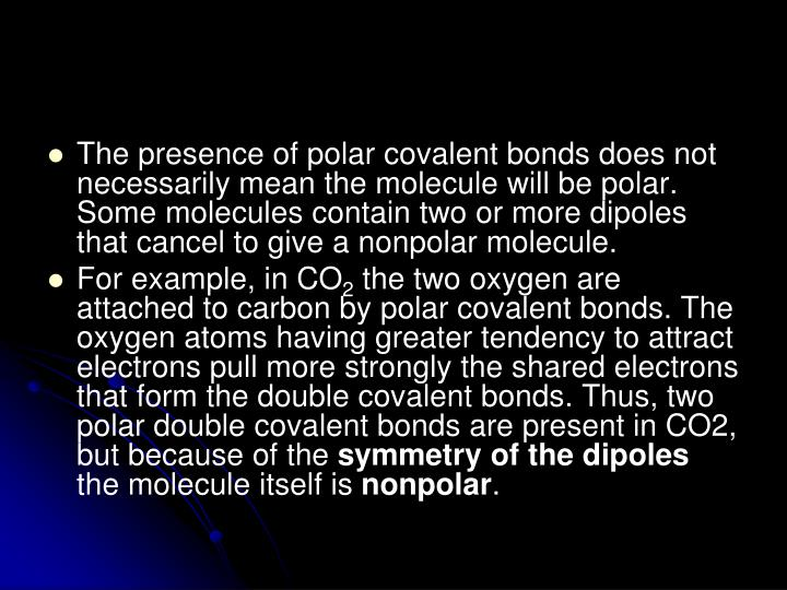 The presence of polar covalent bonds does not necessarily mean the molecule will be polar. Some molecules contain two or more dipoles that cancel to give a nonpolar molecule.
