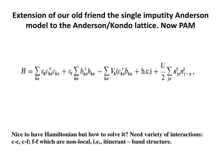 Extension of our old friend the single imputity Anderson model to the Anderson/Kondo lattice. Now PAM