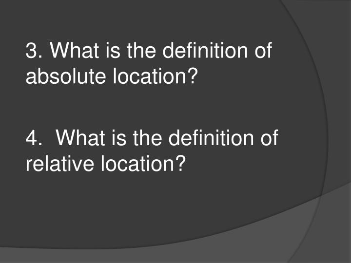 3. What is the definition of absolute location?