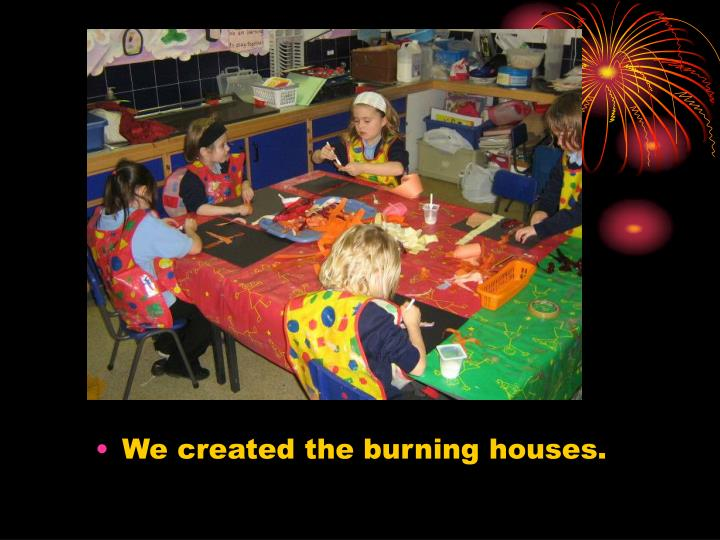 We created the burning houses.