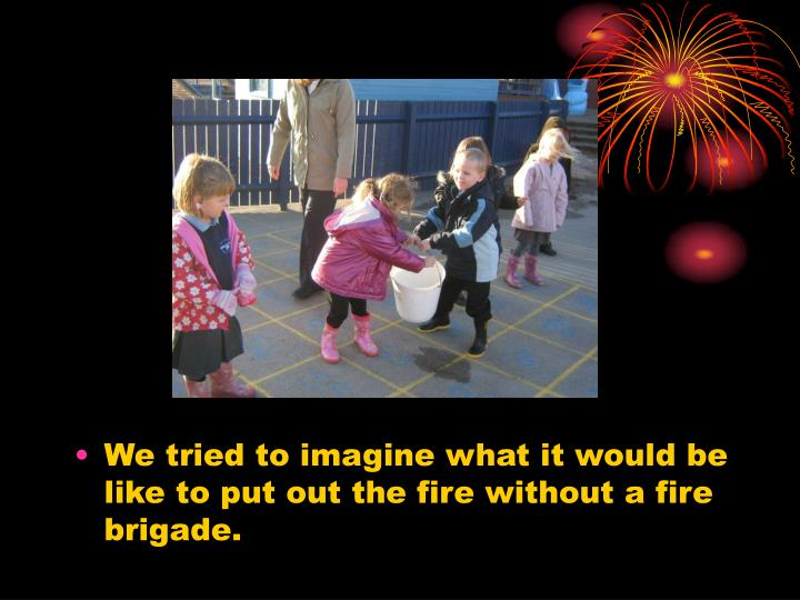 We tried to imagine what it would be like to put out the fire without a fire brigade.