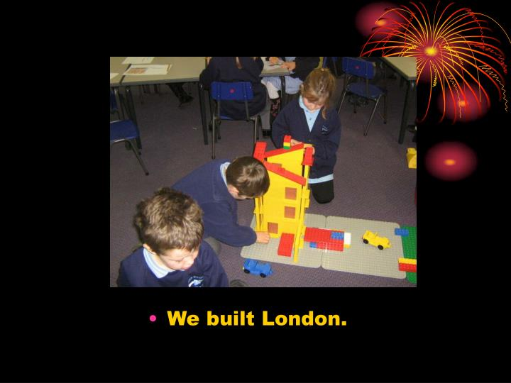 We built London.
