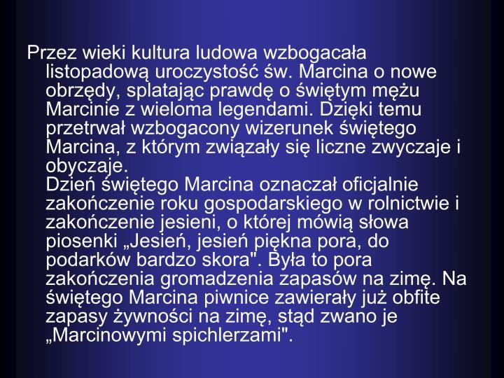 Przez wieki kultura ludowa wzbogacaa listopadow uroczysto w. Marcina o nowe obrzdy, splatajc prawd o witym mu Marcinie z wieloma legendami. Dziki temu przetrwa wzbogacony wizerunek witego Marcina, z ktrym zwizay si liczne zwyczaje i obyczaje.