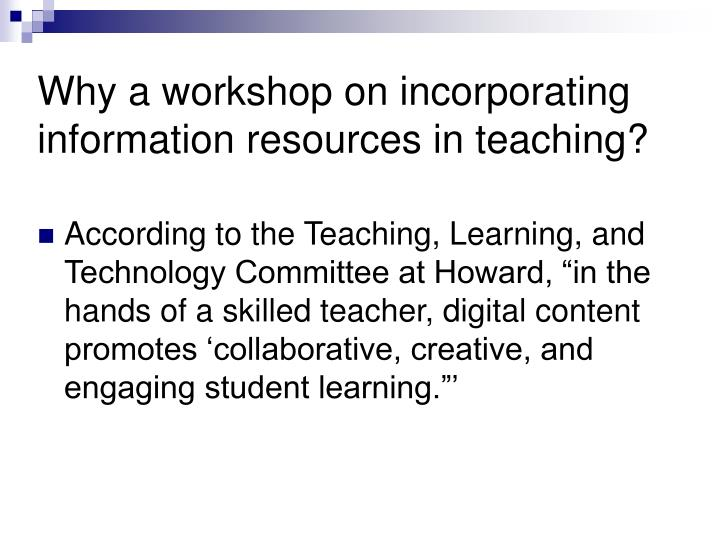 Why a workshop on incorporating information resources in teaching?