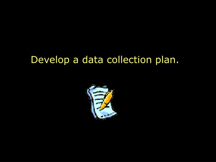 Develop a data collection plan.