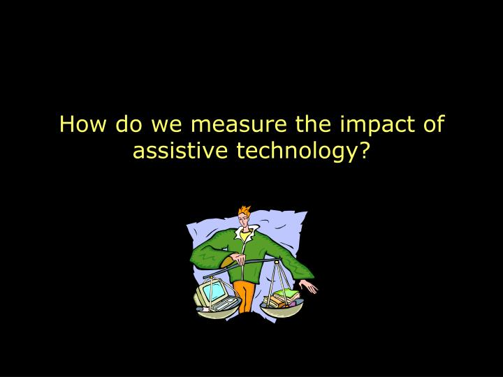 How do we measure the impact of assistive technology?