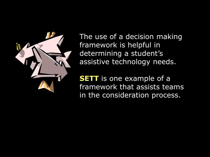 The use of a decision making framework is helpful in determining a students assistive technology needs.