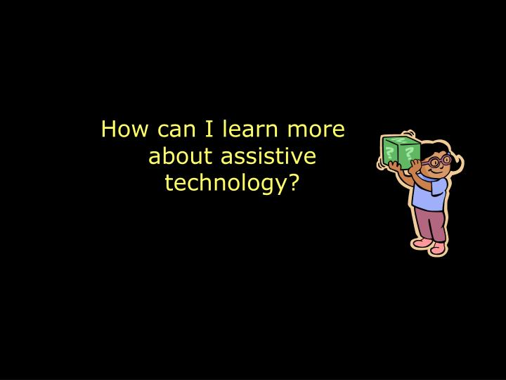 How can I learn more about assistive technology?
