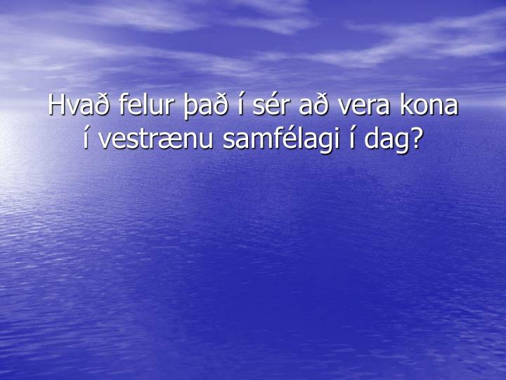 Hvað felur það í sér að vera kona í vestrænu samfélagi í dag?