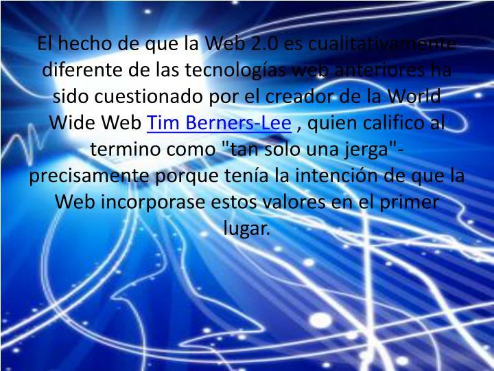 El hecho de que la Web 2.0 es cualitativamente diferente de las tecnologías web anteriores ha sido cuestionado por el creador de la World Wide Web