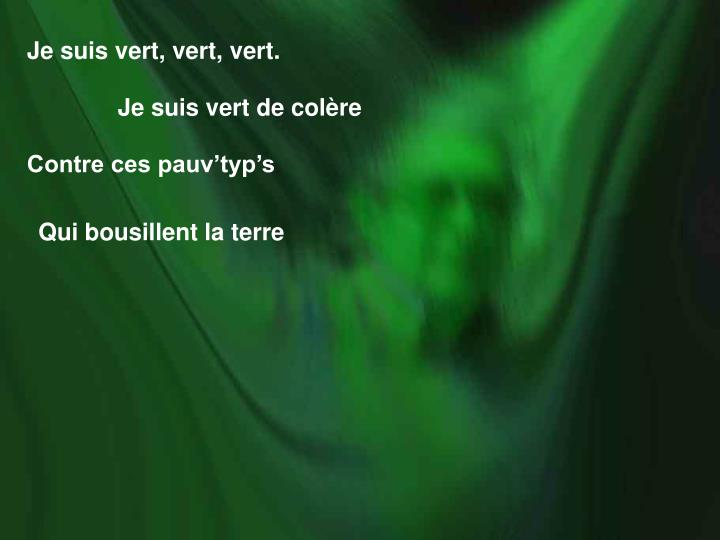Je suis vert, vert, vert.