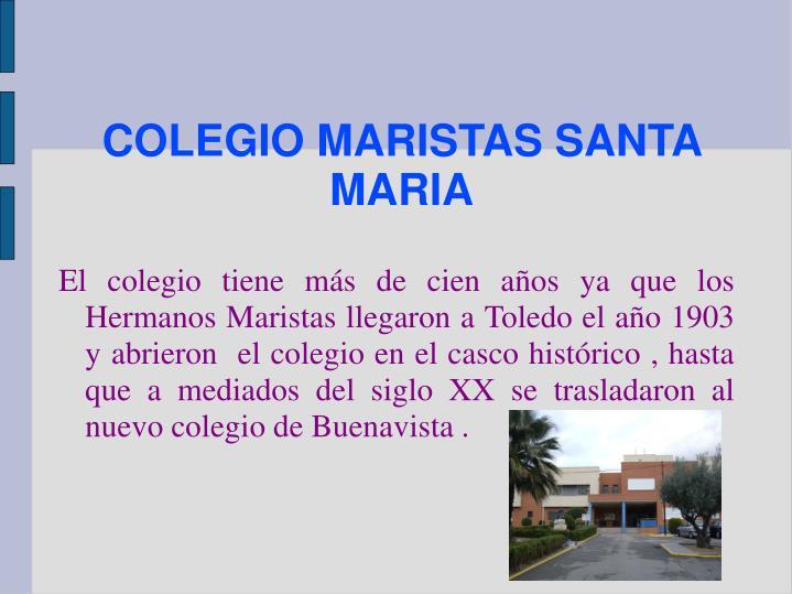 El colegio tiene más de cien años ya que los Hermanos Maristas llegaron a Toledo el año 1903 y abrieron  el colegio en el casco histórico , hasta que a mediados del siglo XX se trasladaron al nuevo colegio de Buenavista .