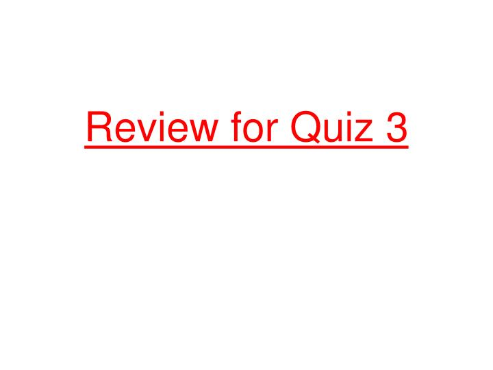 Review for Quiz 3