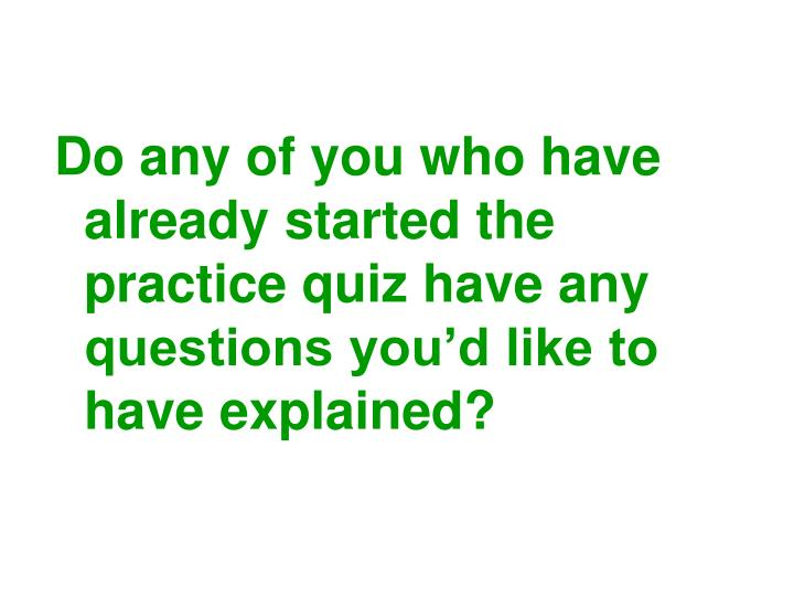 Do any of you who have already started the practice quiz have any questions you'd like to have explained?