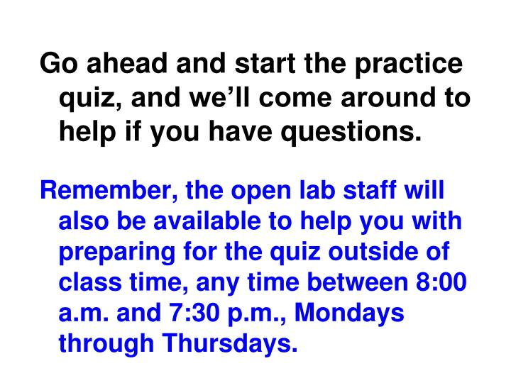 Go ahead and start the practice quiz, and we'll come around to help if you have questions.