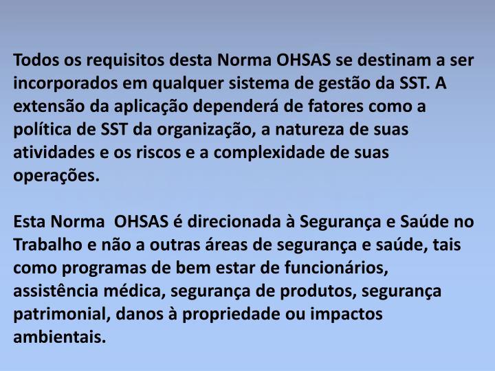 Todos os requisitos desta Norma OHSAS se destinam a ser incorporados em qualquer sistema de gestão da SST. A extensão da aplicação dependerá de fatores como a política de SST da organização, a natureza de suas atividades e os riscos e a complexidade de suas operações.