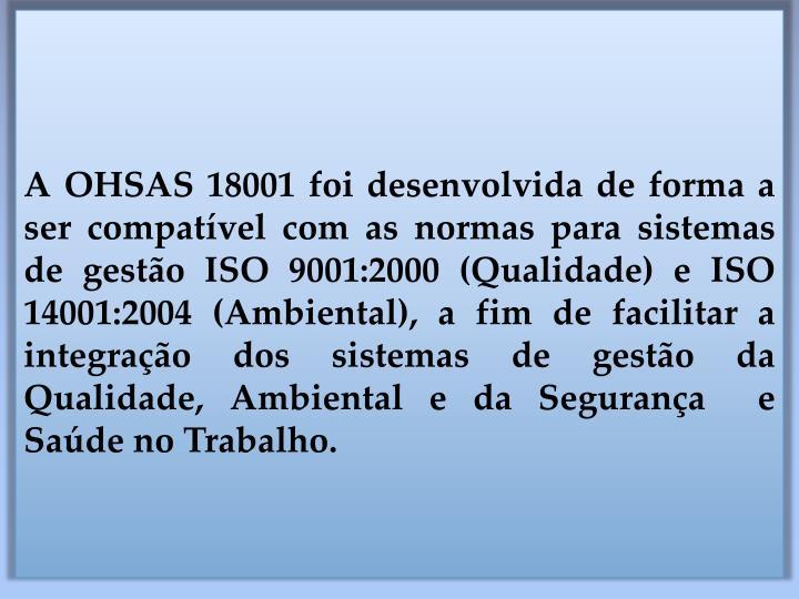 A OHSAS 18001 foi desenvolvida de forma a ser compatível com as normas para sistemas  de gestão ISO 9001:2000 (Qualidade) e ISO 14001:2004 (Ambiental), a fim de facilitar a integração dos sistemas de gestão da Qualidade, Ambiental e da Segurança  e Saúde no Trabalho.