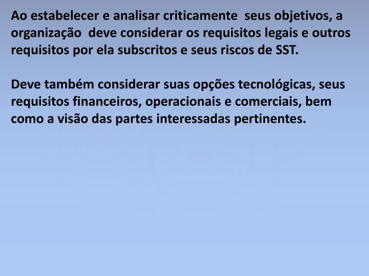 Ao estabelecer e analisar criticamente  seus objetivos, a organização  deve considerar os requisitos legais e outros requisitos por ela subscritos e seus riscos de SST.