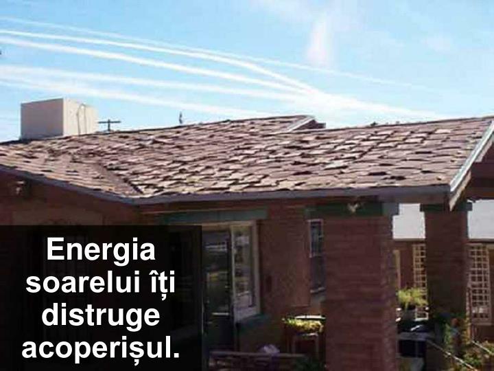 Energia soarelui îți distruge acoperișul