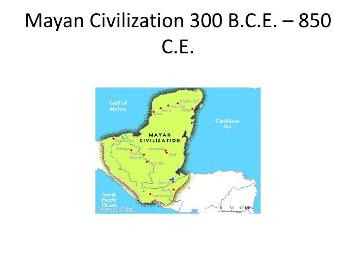 Mayan Civilization 300 B.C.E. – 850 C.E.