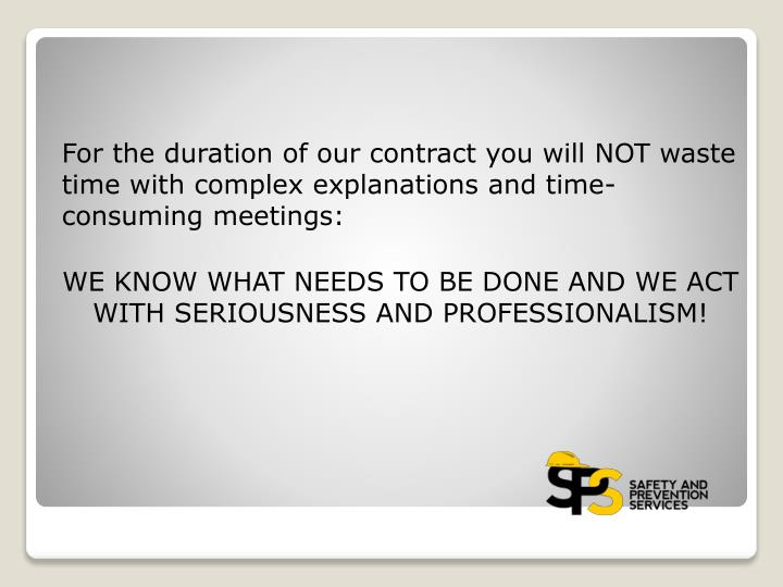 For the duration of our contract you will NOT waste time with complex explanations and time-consuming meetings: