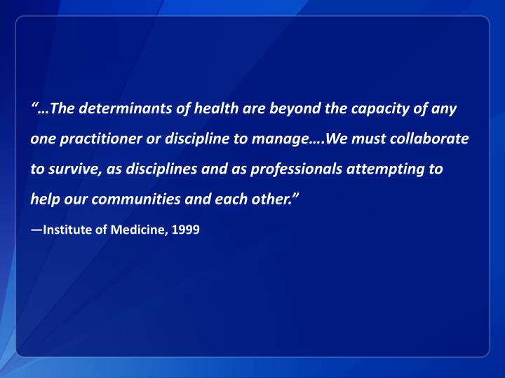 """…The determinants of health are beyond the capacity of any one practitioner or discipline to manage….We must collaborate to survive, as"