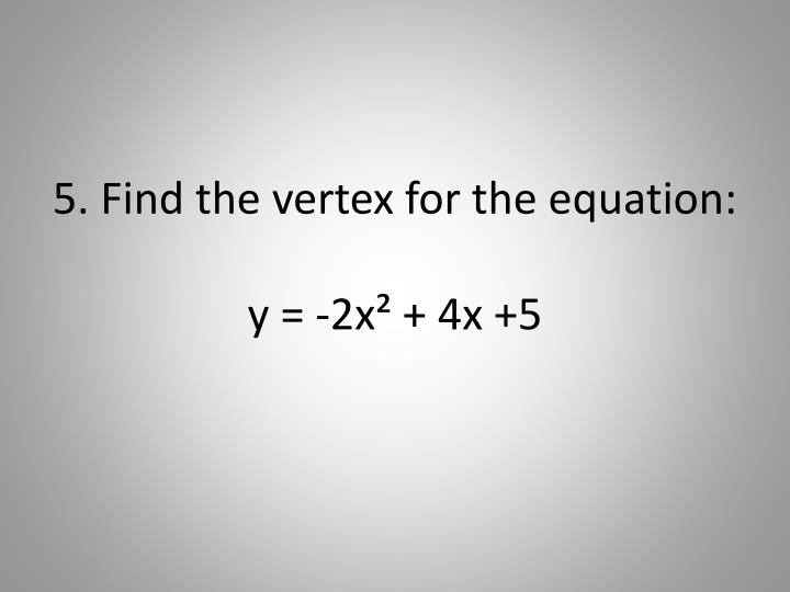 5. Find the vertex for the equation: