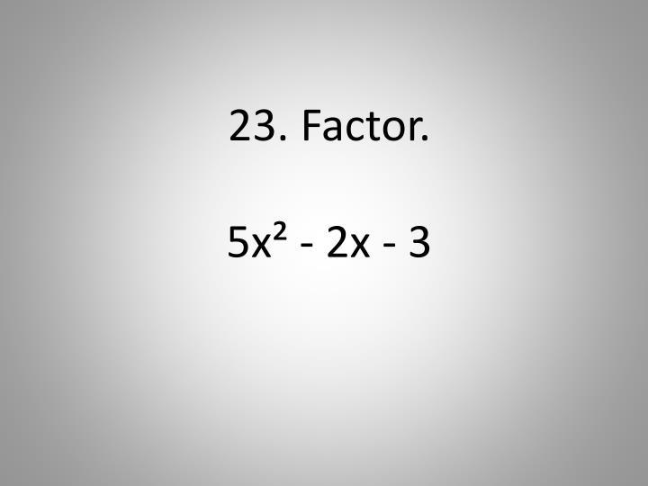 23. Factor