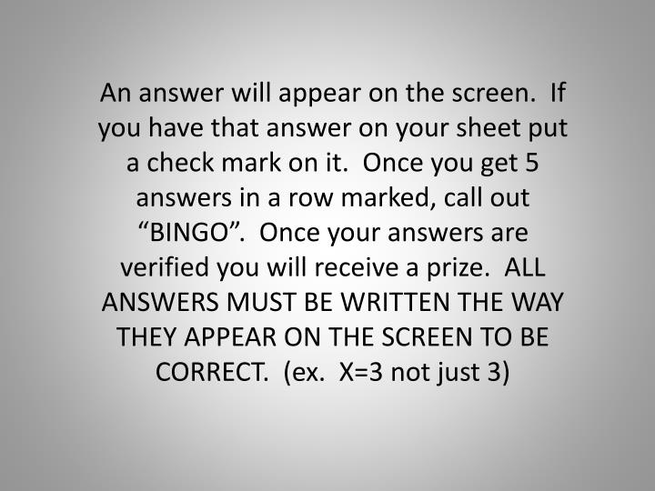 "An answer will appear on the screen.  If you have that answer on your sheet put a check mark on it.  Once you get 5 answers in a row marked, call out ""BINGO"".  Once your answers are verified you will receive a prize.  ALL ANSWERS MUST BE WRITTEN THE WAY THEY APPEAR ON THE SCREEN TO BE CORRECT.  (ex.  X=3 not just 3)"
