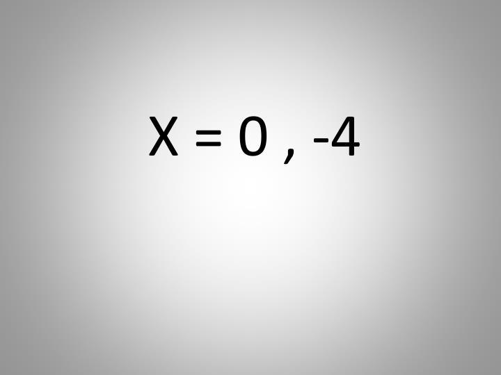X = 0 , -4