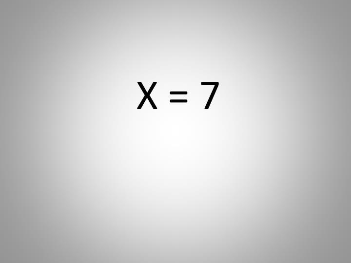 X = 7