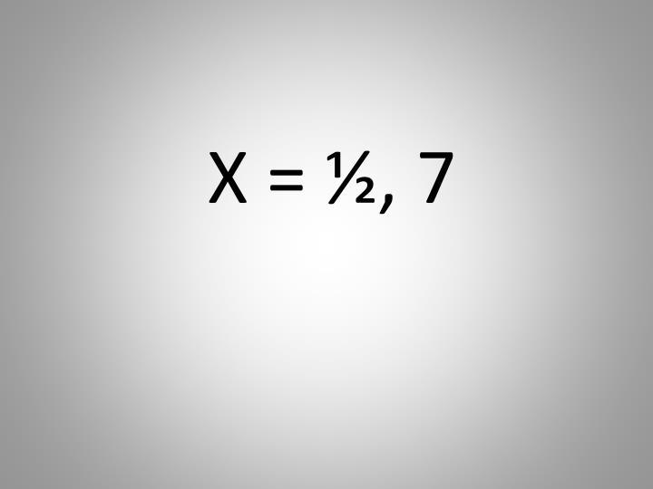 X = ½, 7