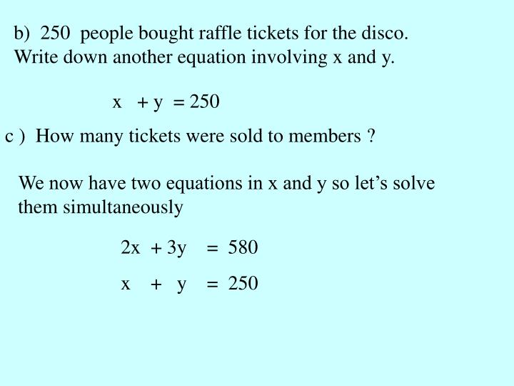 b)  250  people bought raffle tickets for the disco. Write down another equation involving x and y.