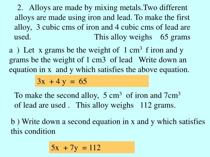 2.   Alloys are made by mixing metals.Two different alloys are made using iron and lead. To make the first alloy,  3 cubic cms of iron and 4 cubic cms of lead are used.                               This alloy weighs    65 grams