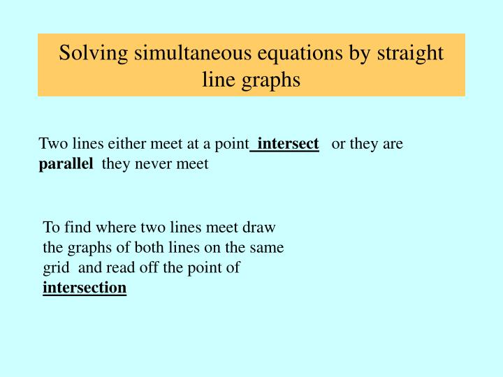 Solving simultaneous equations by straight line graphs