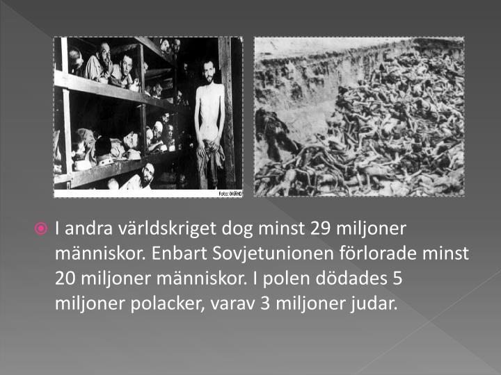 I andra världskriget dog minst 29 miljoner människor. Enbart Sovjetunionen förlorade minst 20 miljoner människor. I polen dödades 5 miljoner polacker, varav 3 miljoner judar.