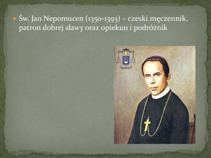 w. Jan Nepomucen (1350-1393)  czeski mczennik, patron dobrej sawy oraz opiekun i podrnik