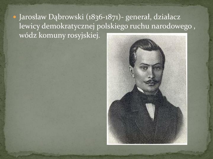Jarosaw Dbrowski (1836-1871)- genera, dziaacz lewicy demokratycznej polskiego ruchu narodowego , wdz komuny rosyjskiej.