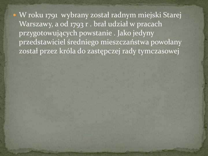 W roku 1791  wybrany zosta radnym miejski Starej Warszawy, a od 1793 r . bra udzia w pracach przygotowujcych powstanie . Jako jedyny przedstawiciel redniego mieszczastwa powoany zosta przez krla do zastpczej rady tymczasowej